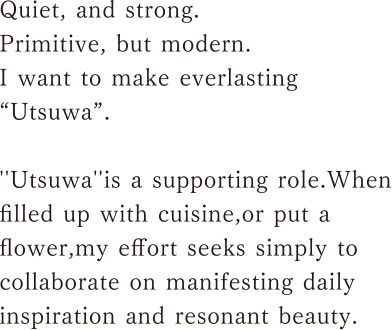 """Quiet, and strong.Primitive, but modern.I want to make everlasting """"Utsuwa"""".''Utsuwa''is a supporting role.Whenfilled up with cuisine,or put a flower,my effort seeks simply to collaborate on manifesting daily inspiration and resonant beauty."""